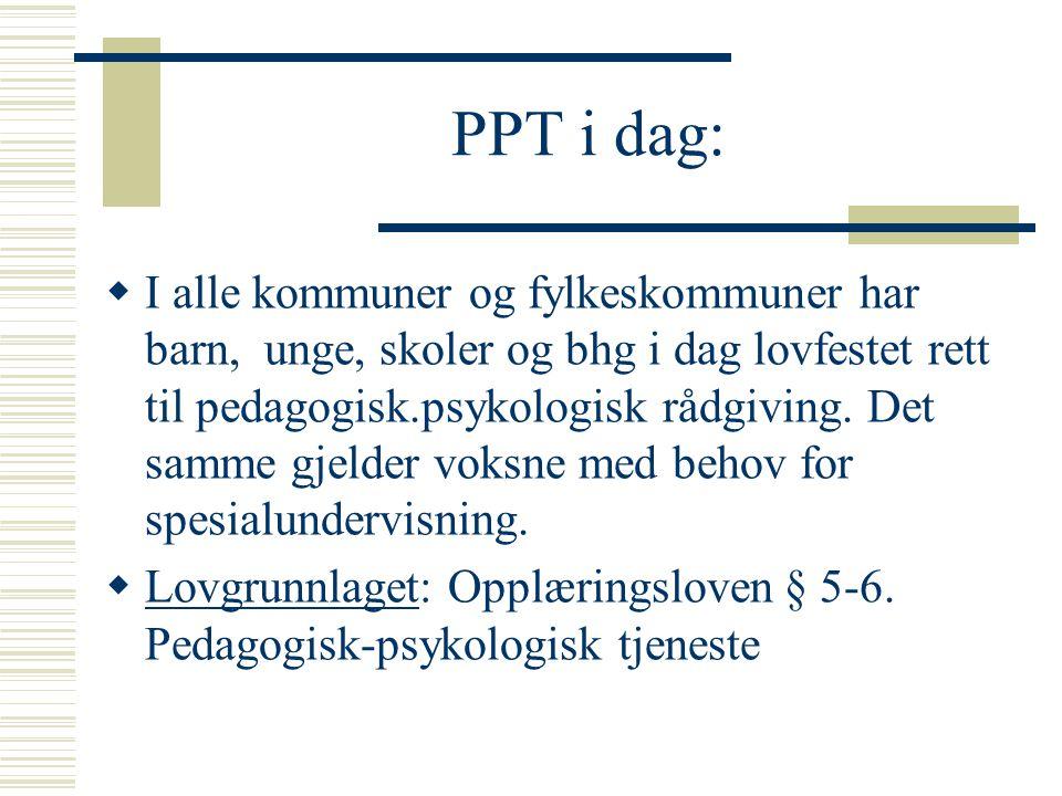 PPT i dag:  I alle kommuner og fylkeskommuner har barn, unge, skoler og bhg i dag lovfestet rett til pedagogisk.psykologisk rådgiving. Det samme gjel