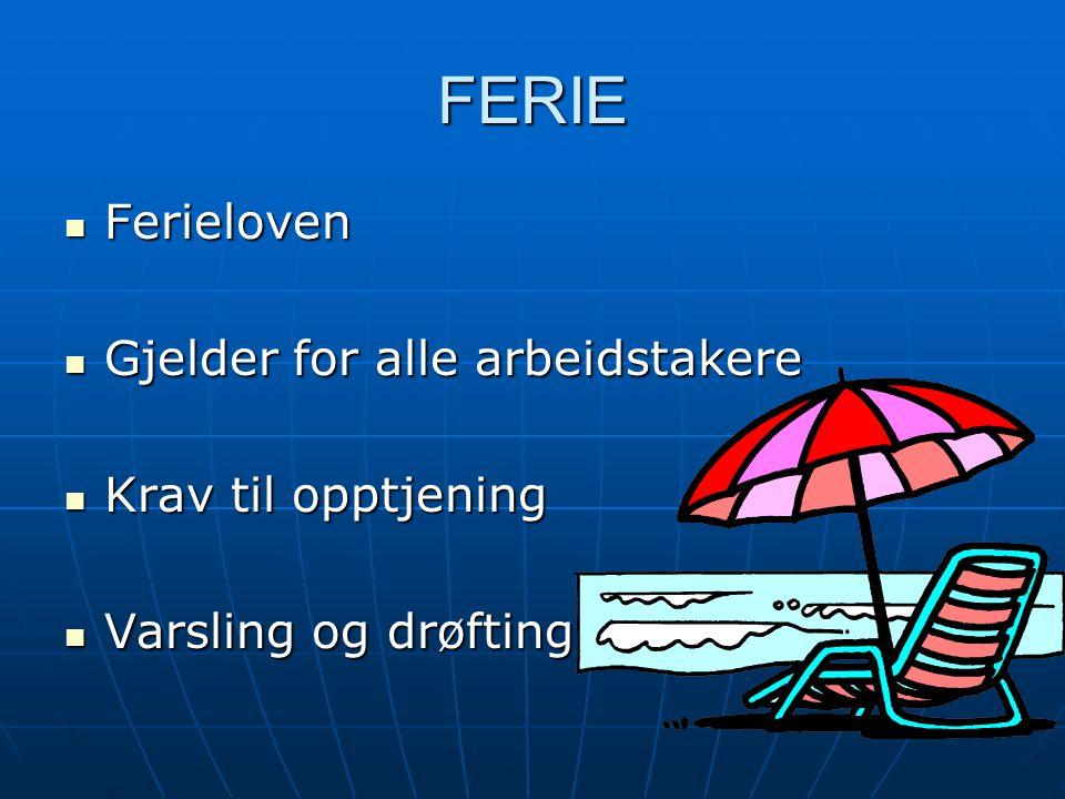 FERIE Ferieloven Ferieloven Gjelder for alle arbeidstakere Gjelder for alle arbeidstakere Krav til opptjening Krav til opptjening Varsling og drøfting