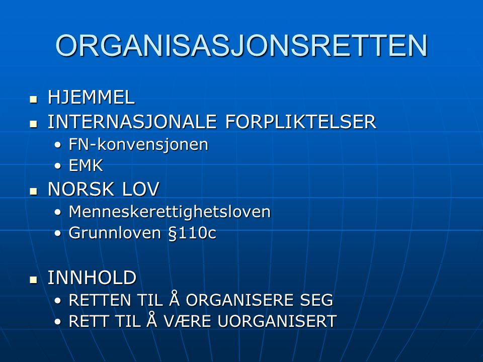 ORGANISASJONSRETTEN HJEMMEL HJEMMEL INTERNASJONALE FORPLIKTELSER INTERNASJONALE FORPLIKTELSER FN-konvensjonenFN-konvensjonen EMKEMK NORSK LOV NORSK LOV MenneskerettighetslovenMenneskerettighetsloven Grunnloven §110cGrunnloven §110c INNHOLD INNHOLD RETTEN TIL Å ORGANISERE SEGRETTEN TIL Å ORGANISERE SEG RETT TIL Å VÆRE UORGANISERTRETT TIL Å VÆRE UORGANISERT