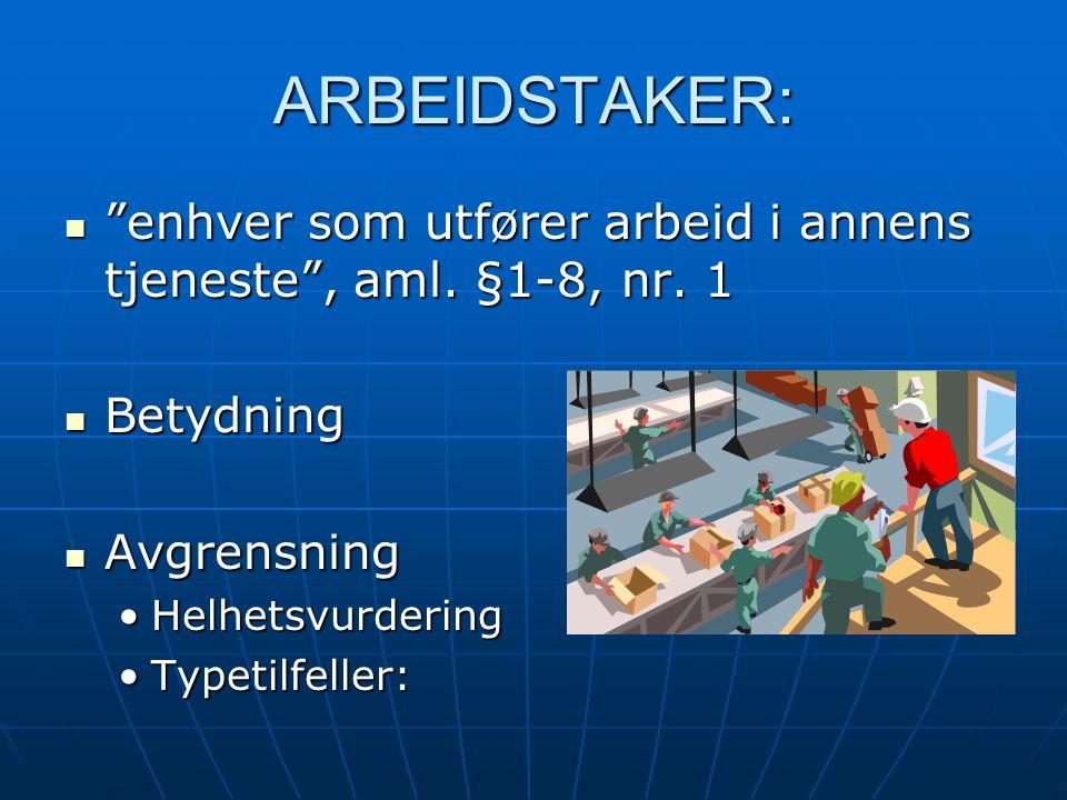 """ARBEIDSTAKER: """"enhver som utfører arbeid i annens tjeneste"""", aml. §1-8, nr. 1 """"enhver som utfører arbeid i annens tjeneste"""", aml. §1-8, nr. 1 Betydnin"""