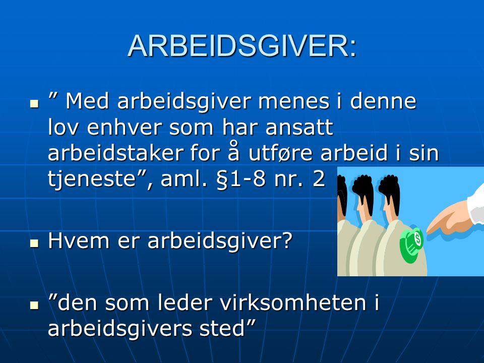 """ARBEIDSGIVER: """" Med arbeidsgiver menes i denne lov enhver som har ansatt arbeidstaker for å utføre arbeid i sin tjeneste"""", aml. §1-8 nr. 2 """" Med arbei"""