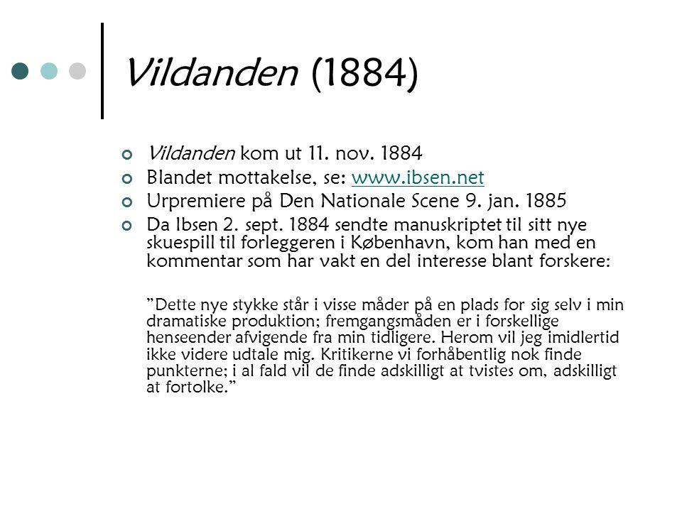 Vildanden (1884) Vildanden kom ut 11. nov. 1884 Blandet mottakelse, se: www.ibsen.netwww.ibsen.net Urpremiere på Den Nationale Scene 9. jan. 1885 Da I