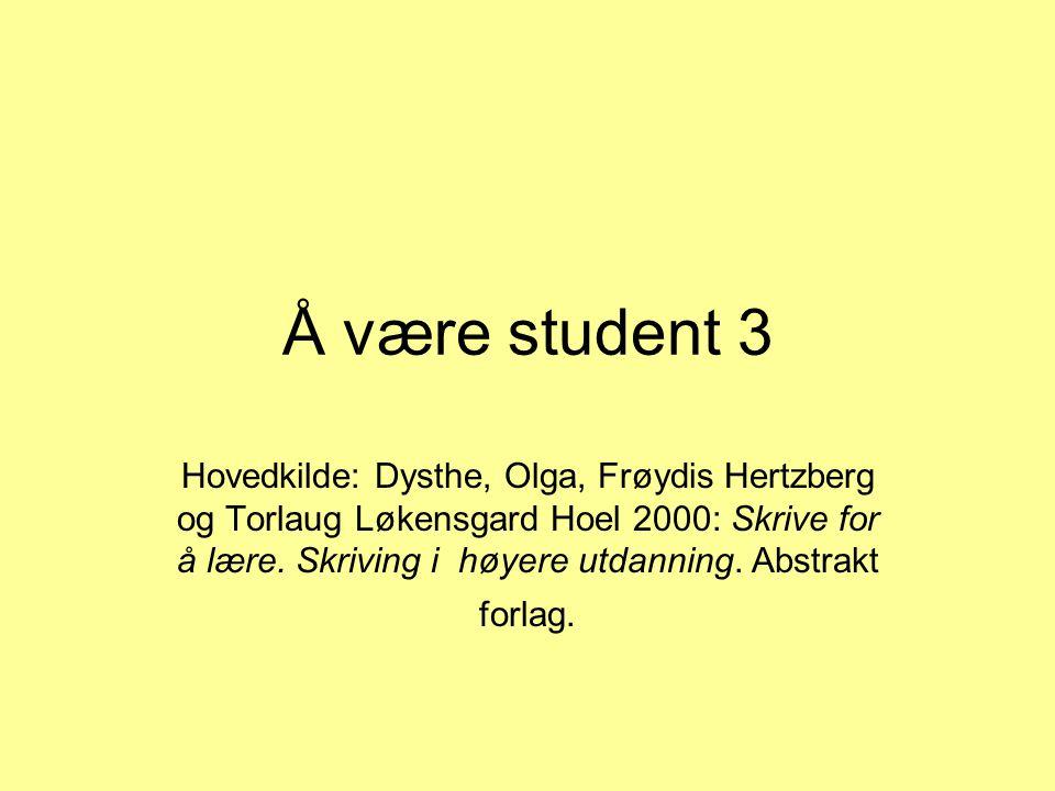 Å være student 3 Hovedkilde: Dysthe, Olga, Frøydis Hertzberg og Torlaug Løkensgard Hoel 2000: Skrive for å lære. Skriving i høyere utdanning. Abstrakt