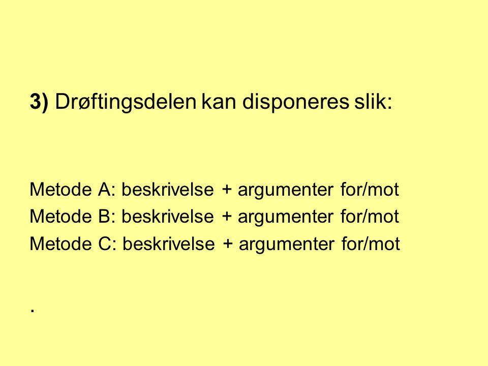 3) Drøftingsdelen kan disponeres slik: Metode A: beskrivelse + argumenter for/mot Metode B: beskrivelse + argumenter for/mot Metode C: beskrivelse + argumenter for/mot.