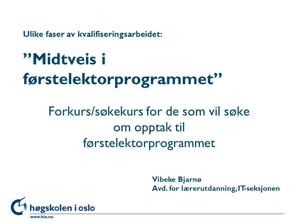 Høgskolen i Oslo Ulike faser av kvalifiseringsarbeidet: Midtveis i førstelektorprogrammet Forkurs/søkekurs for de som vil søke om opptak til førstelektorprogrammet Vibeke Bjarnø Avd.