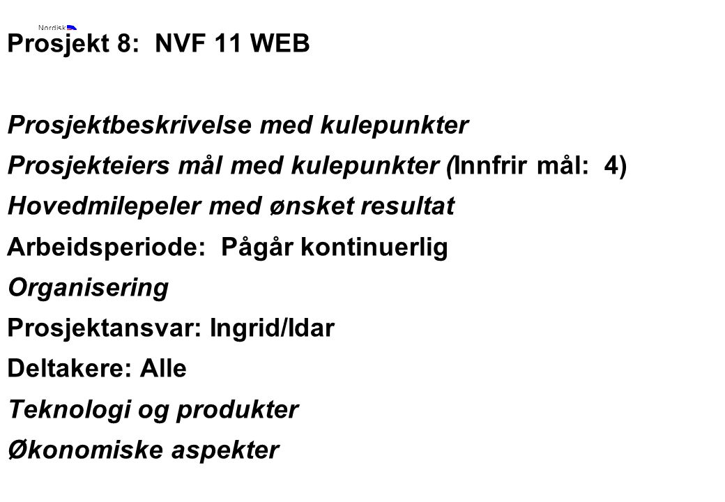 Rev 2003 Nordisk Vejteknisk Forbund NVF-11: Informationsteknologi 12 Prosjekt 8: NVF 11 WEB Prosjektbeskrivelse med kulepunkter Prosjekteiers mål med kulepunkter (Innfrir mål: 4) Hovedmilepeler med ønsket resultat Arbeidsperiode: Pågår kontinuerlig Organisering Prosjektansvar: Ingrid/Idar Deltakere: Alle Teknologi og produkter Økonomiske aspekter