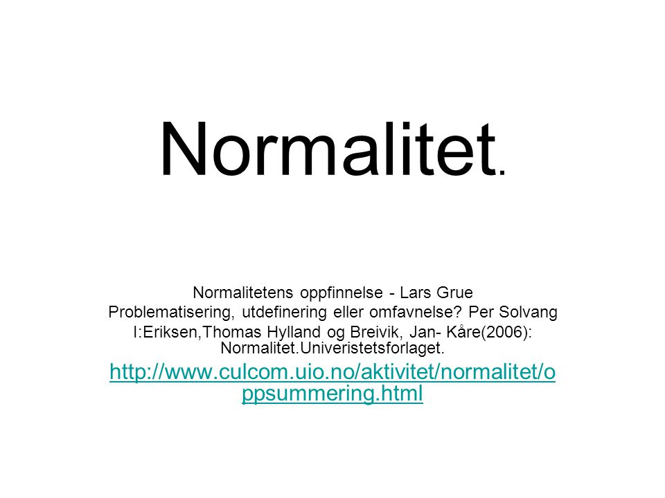 Normalitet. Normalitetens oppfinnelse - Lars Grue Problematisering, utdefinering eller omfavnelse? Per Solvang I:Eriksen,Thomas Hylland og Breivik, Ja