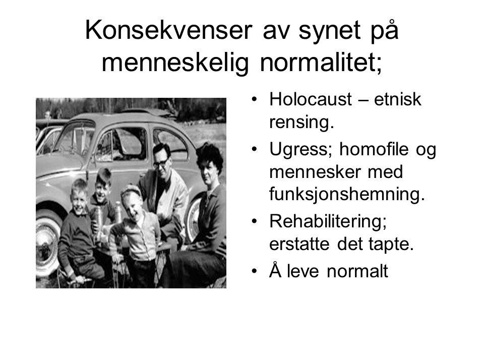 Konsekvenser av synet på menneskelig normalitet; Holocaust – etnisk rensing. Ugress; homofile og mennesker med funksjonshemning. Rehabilitering; ersta
