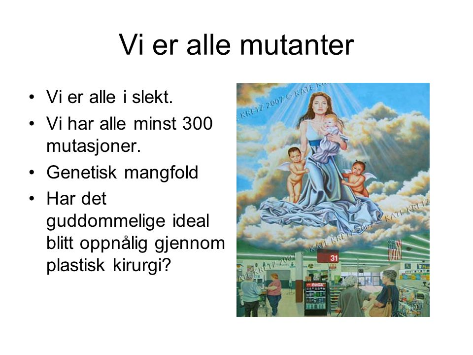 Vi er alle mutanter Vi er alle i slekt. Vi har alle minst 300 mutasjoner. Genetisk mangfold Har det guddommelige ideal blitt oppnålig gjennom plastisk