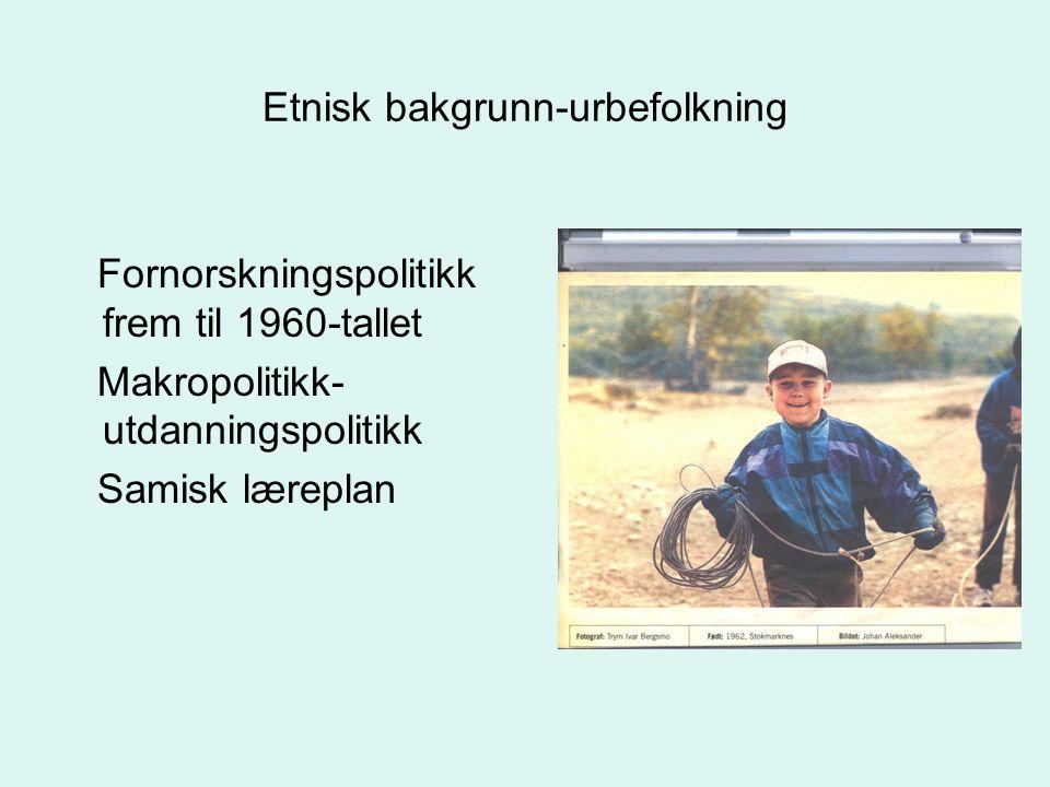 Etnisk bakgrunn-urbefolkning Fornorskningspolitikk frem til 1960-tallet Makropolitikk- utdanningspolitikk Samisk læreplan