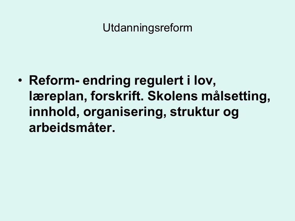 Utdanningsreform Reform- endring regulert i lov, læreplan, forskrift. Skolens målsetting, innhold, organisering, struktur og arbeidsmåter.