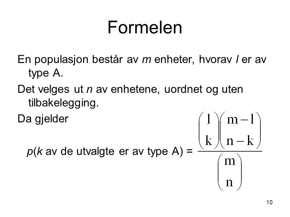10 Formelen En populasjon består av m enheter, hvorav l er av type A. Det velges ut n av enhetene, uordnet og uten tilbakelegging. Da gjelder p(k av d