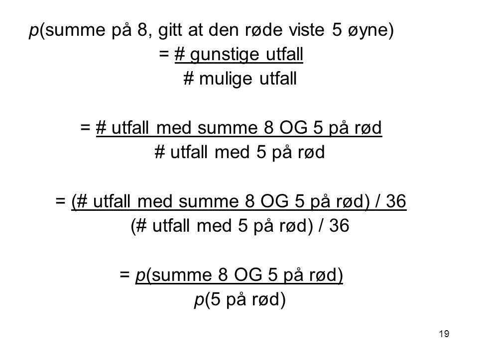 19 p(summe på 8, gitt at den røde viste 5 øyne) = # gunstige utfall # mulige utfall = # utfall med summe 8 OG 5 på rød # utfall med 5 på rød = (# utfa