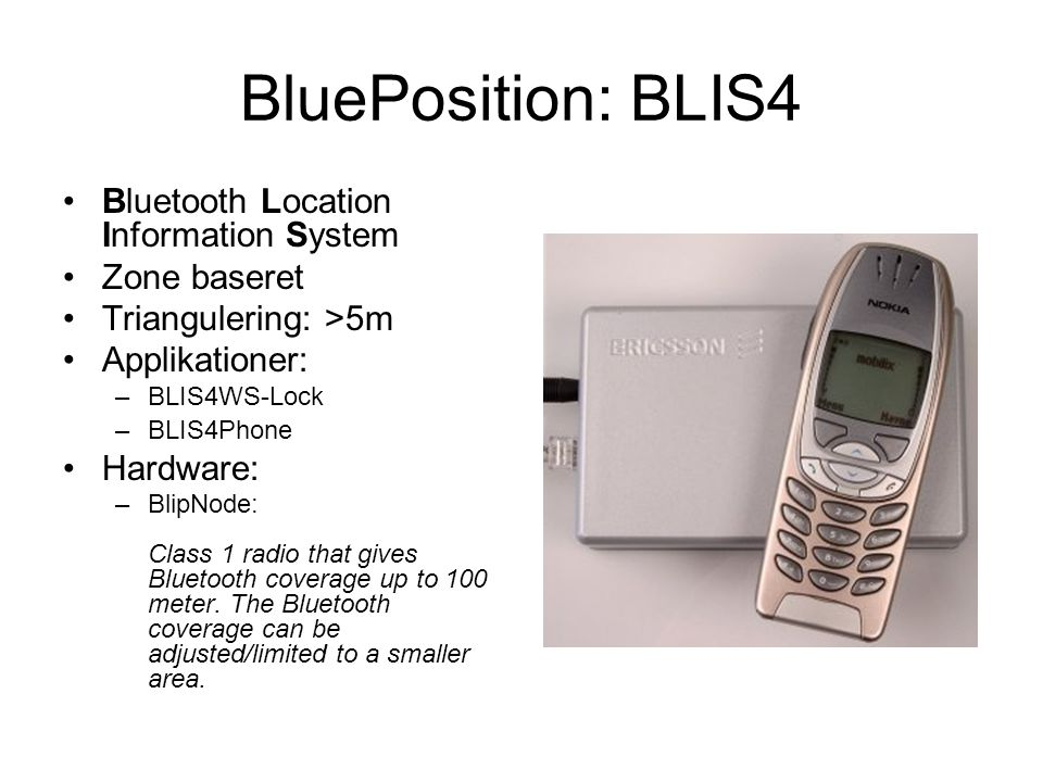 BluePosition: BLIS4 Bluetooth Location Information System Zone baseret Triangulering: >5m Applikationer: –BLIS4WS-Lock –BLIS4Phone Hardware: –BlipNode: Class 1 radio that gives Bluetooth coverage up to 100 meter.