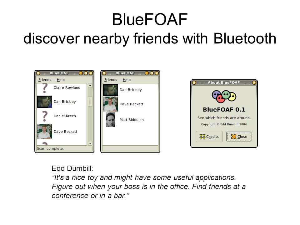 BlueFOAF discover nearby friends with Bluetooth Edd Dumbill: It s a nice toy and might have some useful applications.
