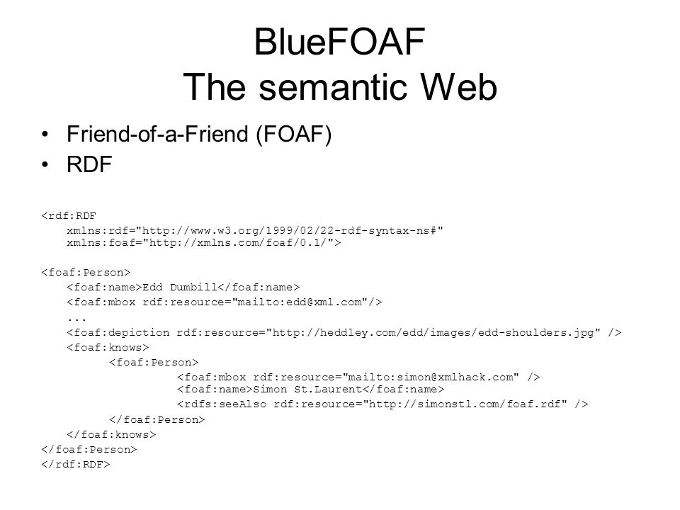 BlueFOAF The semantic Web Friend-of-a-Friend (FOAF) RDF <rdf:RDF xmlns:rdf= http://www.w3.org/1999/02/22-rdf-syntax-ns# xmlns:foaf= http://xmlns.com/foaf/0.1/ > Edd Dumbill...