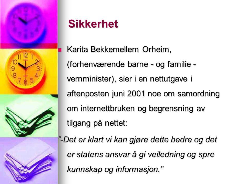 Sikkerhet Karita Bekkemellem Orheim, (forhenværende barne - og familie - vernminister), sier i en nettutgave i aftenposten juni 2001 noe om samordning om internettbruken og begrensning av tilgang på nettet: Karita Bekkemellem Orheim, (forhenværende barne - og familie - vernminister), sier i en nettutgave i aftenposten juni 2001 noe om samordning om internettbruken og begrensning av tilgang på nettet: -Det er klart vi kan gjøre dette bedre og det er statens ansvar å gi veiledning og spre kunnskap og informasjon.