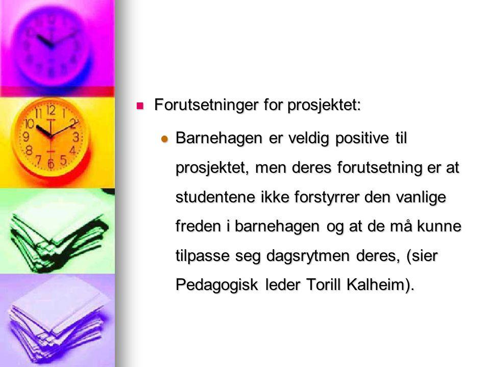 Forutsetninger for prosjektet: Forutsetninger for prosjektet: Barnehagen er veldig positive til prosjektet, men deres forutsetning er at studentene ikke forstyrrer den vanlige freden i barnehagen og at de må kunne tilpasse seg dagsrytmen deres, (sier Pedagogisk leder Torill Kalheim).
