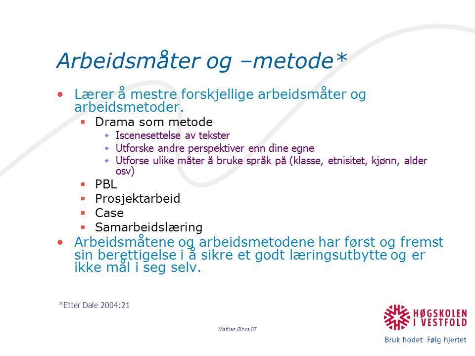 Mattias Øhra 07 Arbeidsmåter og –metode* Lærer å mestre forskjellige arbeidsmåter og arbeidsmetoder.  Drama som metode  Iscenesettelse av tekster 