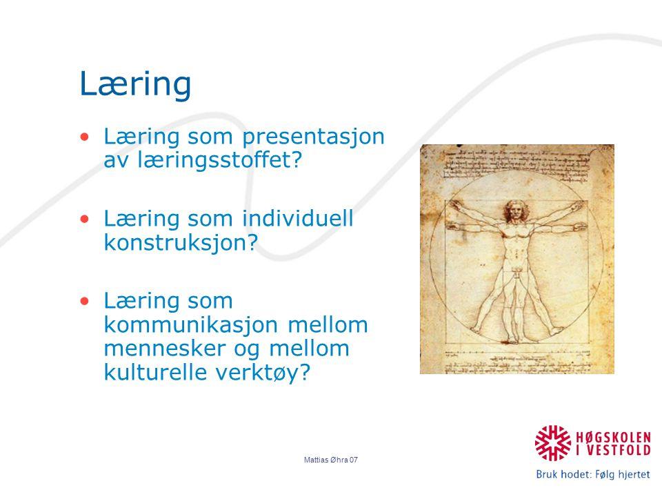 Mattias Øhra 07 Læring Læring som presentasjon av læringsstoffet? Læring som individuell konstruksjon? Læring som kommunikasjon mellom mennesker og me