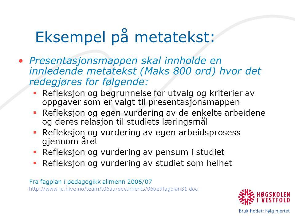 Eksempel på metatekst: Presentasjonsmappen skal innholde en innledende metatekst (Maks 800 ord) hvor det redegjøres for følgende:  Refleksjon og begrunnelse for utvalg og kriterier av oppgaver som er valgt til presentasjonsmappen  Refleksjon og egen vurdering av de enkelte arbeidene og deres relasjon til studiets læringsmål  Refleksjon og vurdering av egen arbeidsprosess gjennom året  Refleksjon og vurdering av pensum i studiet  Refleksjon og vurdering av studiet som helhet Fra fagplan i pedagogikk allmenn 2006/07 http://www-lu.hive.no/team/t06aa/documents/06pedfagplan31.doc http://www-lu.hive.no/team/t06aa/documents/06pedfagplan31.doc