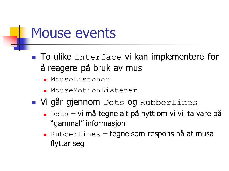 Mouse events To ulike interface vi kan implementere for å reagere på bruk av mus MouseListener MouseMotionListener Vi går gjennom Dots og RubberLines Dots – vi må tegne alt på nytt om vi vil ta vare på gammal informasjon RubberLines – tegne som respons på at musa flyttar seg