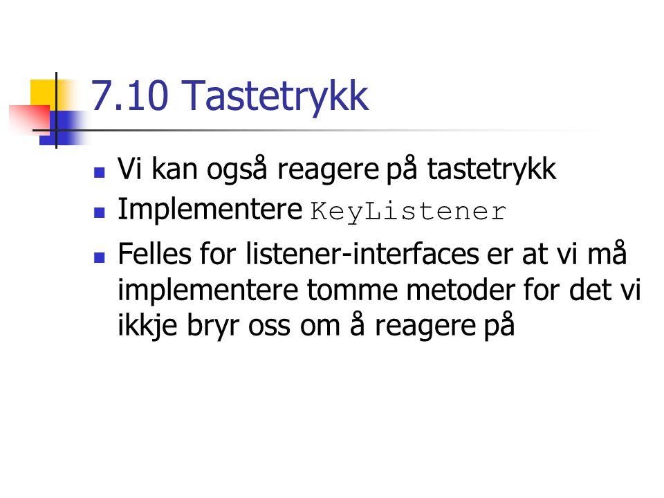 7.10 Tastetrykk Vi kan også reagere på tastetrykk Implementere KeyListener Felles for listener-interfaces er at vi må implementere tomme metoder for det vi ikkje bryr oss om å reagere på