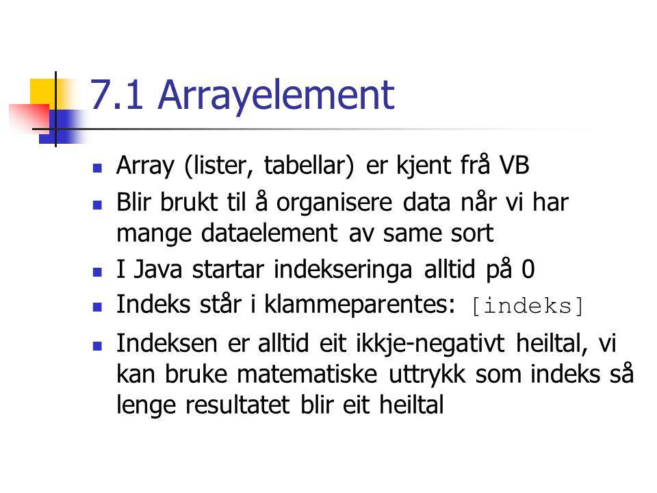 7.1 Arrayelement Array (lister, tabellar) er kjent frå VB Blir brukt til å organisere data når vi har mange dataelement av same sort I Java startar indekseringa alltid på 0 Indeks står i klammeparentes: [indeks] Indeksen er alltid eit ikkje-negativt heiltal, vi kan bruke matematiske uttrykk som indeks så lenge resultatet blir eit heiltal