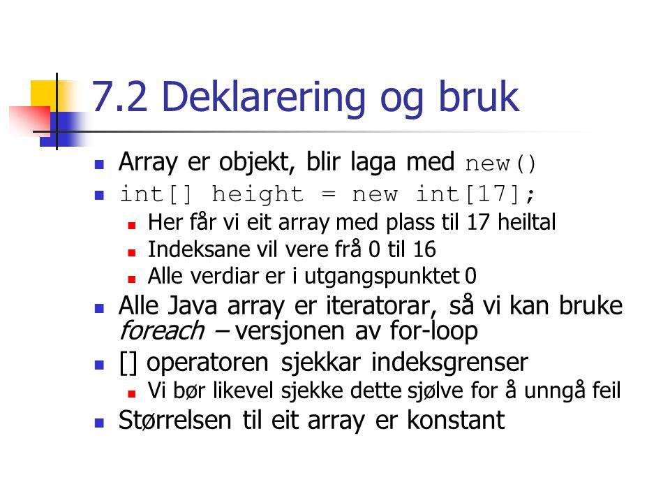 7.2 Deklarering og bruk Array er objekt, blir laga med new() int[] height = new int[17]; Her får vi eit array med plass til 17 heiltal Indeksane vil vere frå 0 til 16 Alle verdiar er i utgangspunktet 0 Alle Java array er iteratorar, så vi kan bruke foreach – versjonen av for-loop [] operatoren sjekkar indeksgrenser Vi bør likevel sjekke dette sjølve for å unngå feil Størrelsen til eit array er konstant