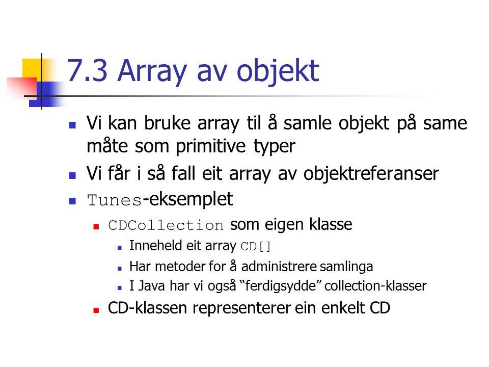7.3 Array av objekt Vi kan bruke array til å samle objekt på same måte som primitive typer Vi får i så fall eit array av objektreferanser Tunes -eksemplet CDCollection som eigen klasse Inneheld eit array CD[] Har metoder for å administrere samlinga I Java har vi også ferdigsydde collection-klasser CD-klassen representerer ein enkelt CD
