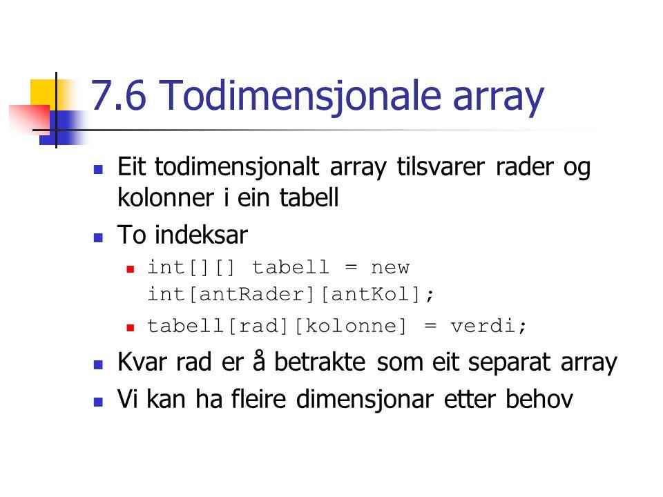 7.6 Todimensjonale array Eit todimensjonalt array tilsvarer rader og kolonner i ein tabell To indeksar int[][] tabell = new int[antRader][antKol]; tabell[rad][kolonne] = verdi; Kvar rad er å betrakte som eit separat array Vi kan ha fleire dimensjonar etter behov