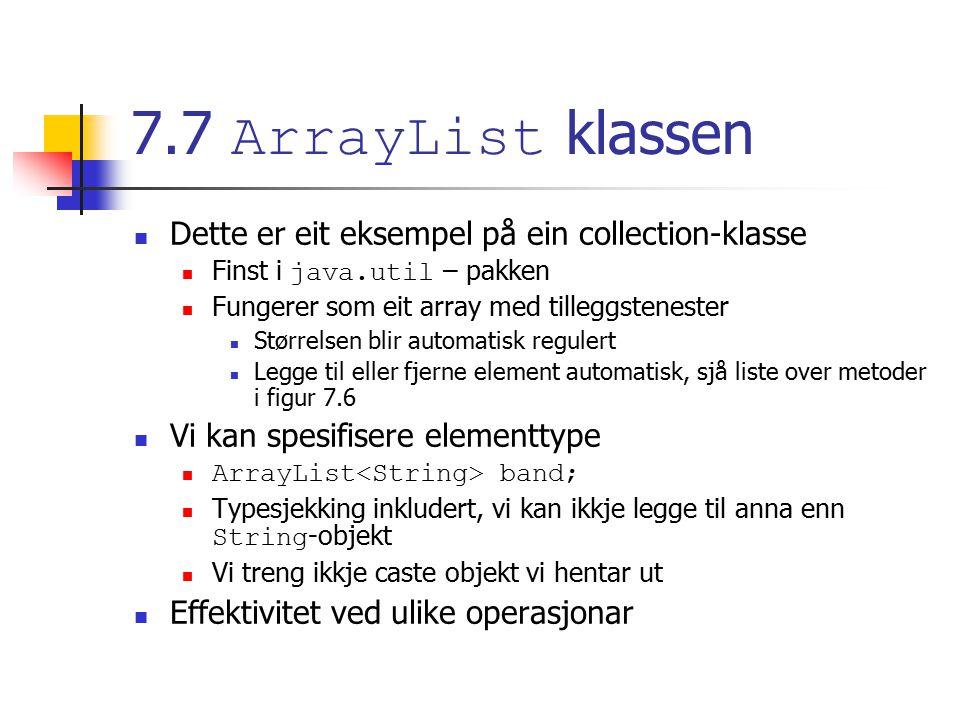 7.7 ArrayList klassen Dette er eit eksempel på ein collection-klasse Finst i java.util – pakken Fungerer som eit array med tilleggstenester Størrelsen blir automatisk regulert Legge til eller fjerne element automatisk, sjå liste over metoder i figur 7.6 Vi kan spesifisere elementtype ArrayList band; Typesjekking inkludert, vi kan ikkje legge til anna enn String -objekt Vi treng ikkje caste objekt vi hentar ut Effektivitet ved ulike operasjonar
