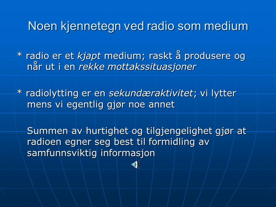 Noen kjennetegn ved radio som medium * radio er et kjapt medium; raskt å produsere og når ut i en rekke mottakssituasjoner * radiolytting er en sekundæraktivitet; vi lytter mens vi egentlig gjør noe annet Summen av hurtighet og tilgjengelighet gjør at radioen egner seg best til formidling av samfunnsviktig informasjon