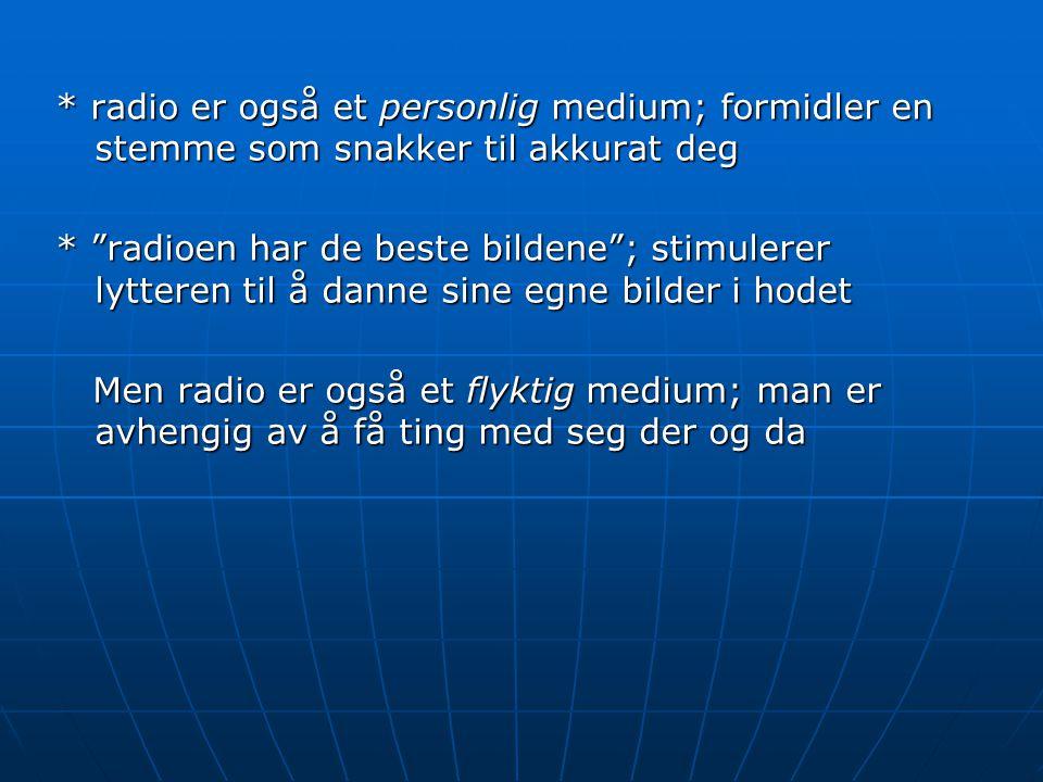 * radio er også et personlig medium; formidler en stemme som snakker til akkurat deg * radioen har de beste bildene ; stimulerer lytteren til å danne sine egne bilder i hodet Men radio er også et flyktig medium; man er avhengig av å få ting med seg der og da Men radio er også et flyktig medium; man er avhengig av å få ting med seg der og da