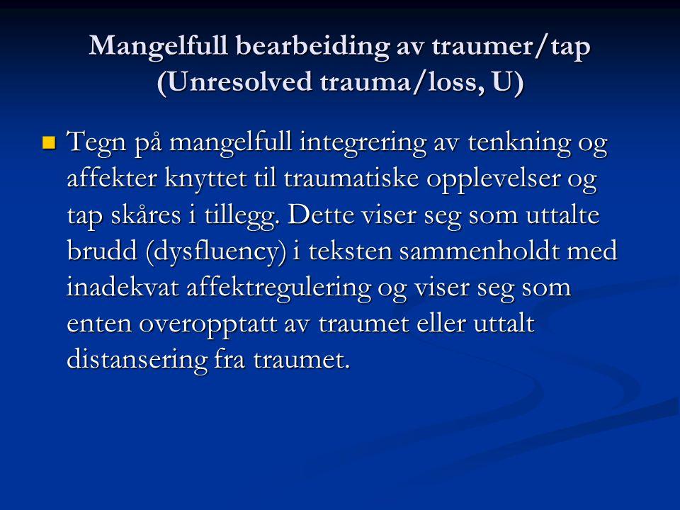 Mangelfull bearbeiding av traumer/tap (Unresolved trauma/loss, U) Tegn på mangelfull integrering av tenkning og affekter knyttet til traumatiske opple