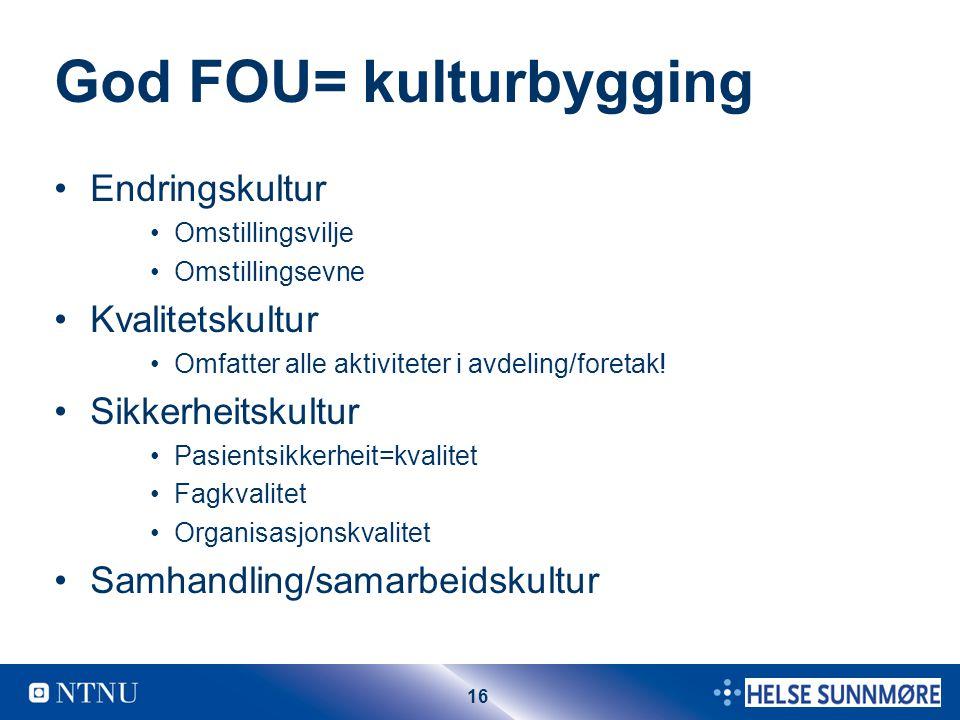 16 God FOU= kulturbygging Endringskultur Omstillingsvilje Omstillingsevne Kvalitetskultur Omfatter alle aktiviteter i avdeling/foretak.