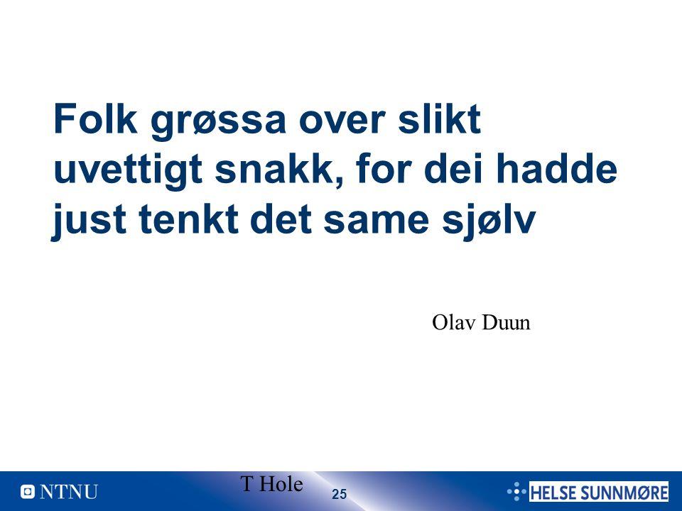 25 T Hole Folk grøssa over slikt uvettigt snakk, for dei hadde just tenkt det same sjølv Olav Duun