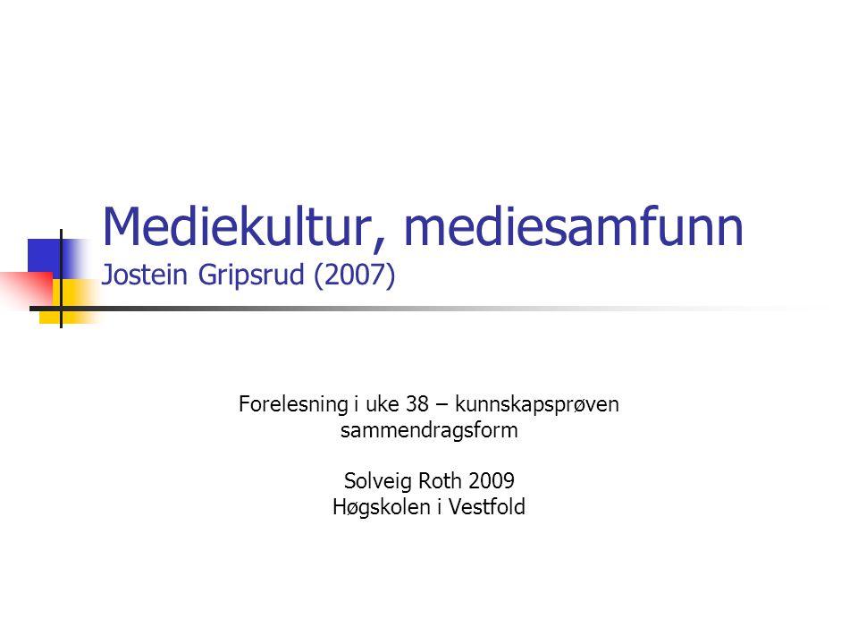 Mediekultur, mediesamfunn Jostein Gripsrud (2007) Forelesning i uke 38 – kunnskapsprøven sammendragsform Solveig Roth 2009 Høgskolen i Vestfold