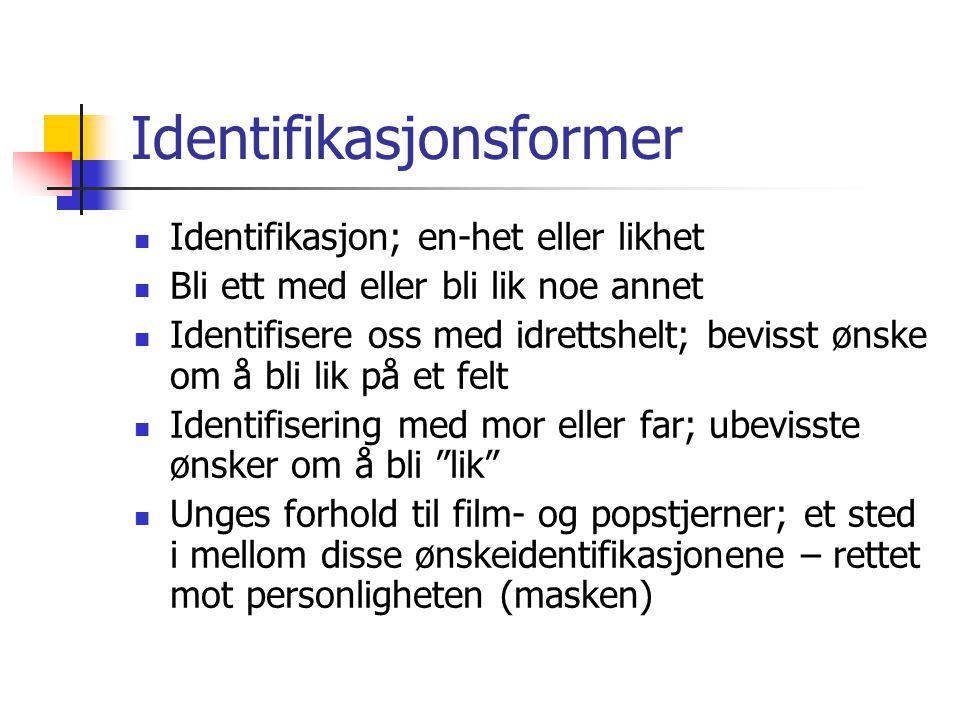 Identifikasjonsformer Identifikasjon; en-het eller likhet Bli ett med eller bli lik noe annet Identifisere oss med idrettshelt; bevisst ønske om å bli