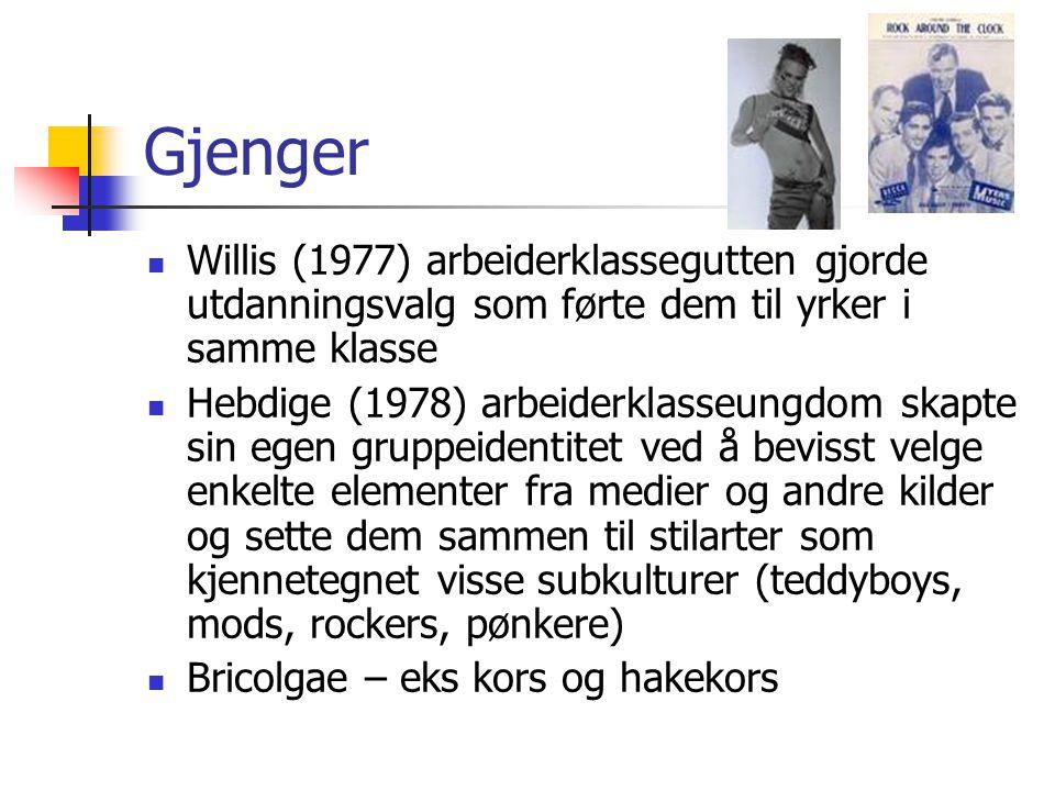 Gjenger Willis (1977) arbeiderklassegutten gjorde utdanningsvalg som førte dem til yrker i samme klasse Hebdige (1978) arbeiderklasseungdom skapte sin
