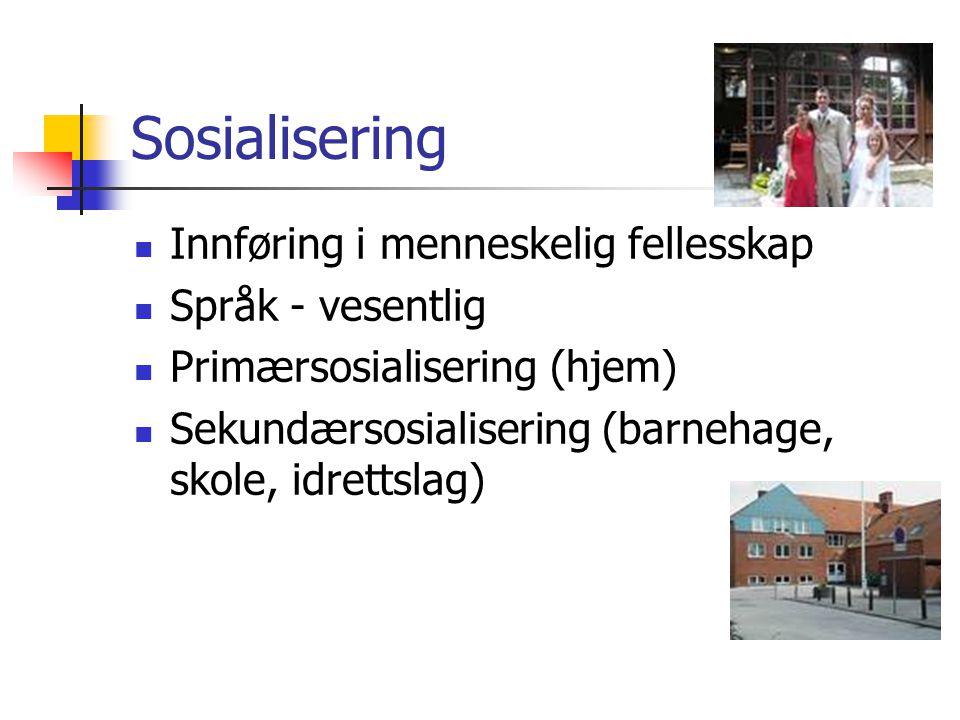 Sosialisering Innføring i menneskelig fellesskap Språk - vesentlig Primærsosialisering (hjem) Sekundærsosialisering (barnehage, skole, idrettslag)