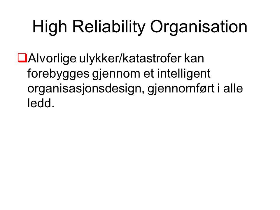 High Reliability Organisation  Alvorlige ulykker/katastrofer kan forebygges gjennom et intelligent organisasjonsdesign, gjennomført i alle ledd.