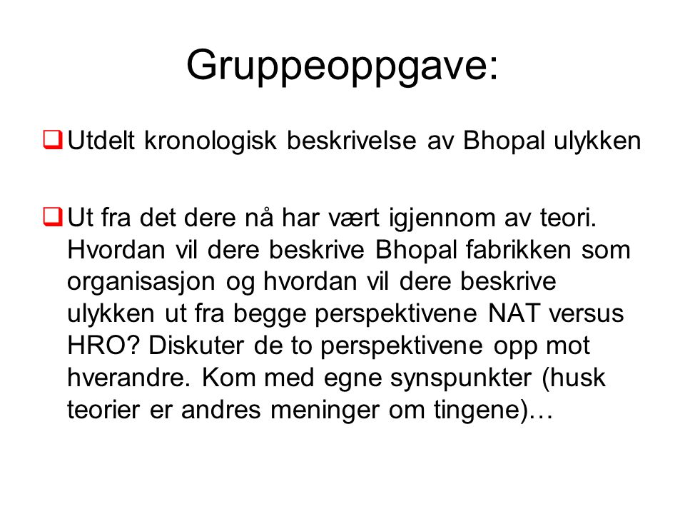 Gruppeoppgave:  Utdelt kronologisk beskrivelse av Bhopal ulykken  Ut fra det dere nå har vært igjennom av teori. Hvordan vil dere beskrive Bhopal fa