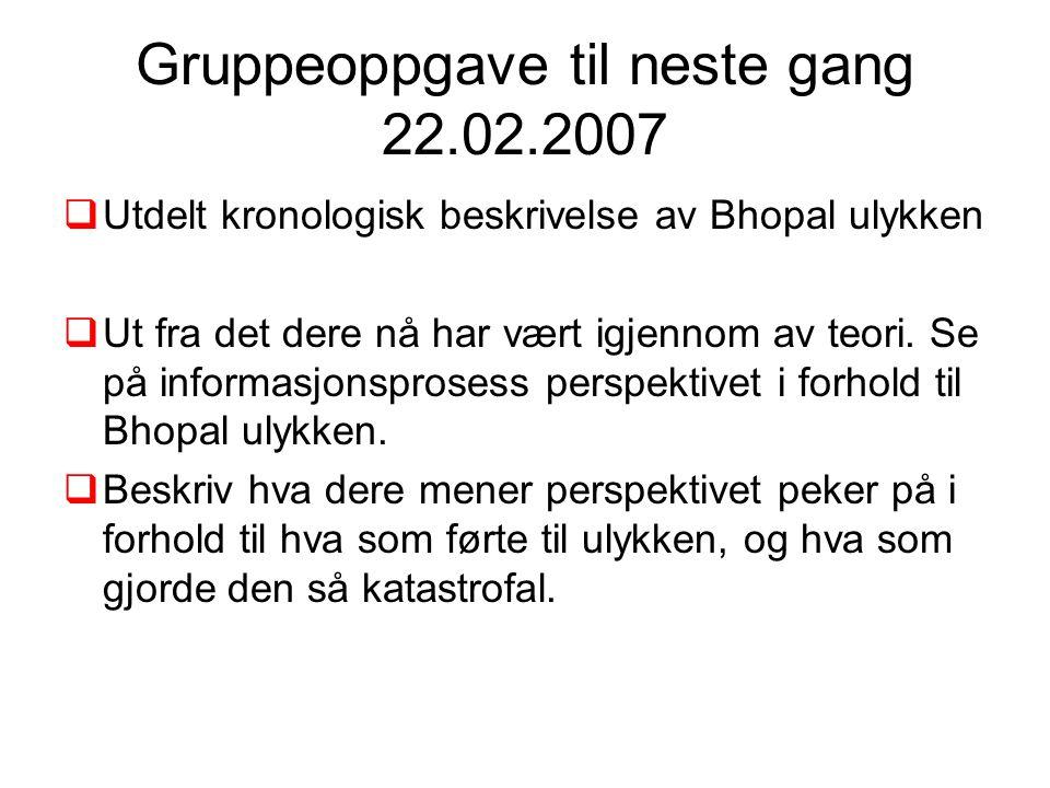 Gruppeoppgave til neste gang 22.02.2007  Utdelt kronologisk beskrivelse av Bhopal ulykken  Ut fra det dere nå har vært igjennom av teori. Se på info