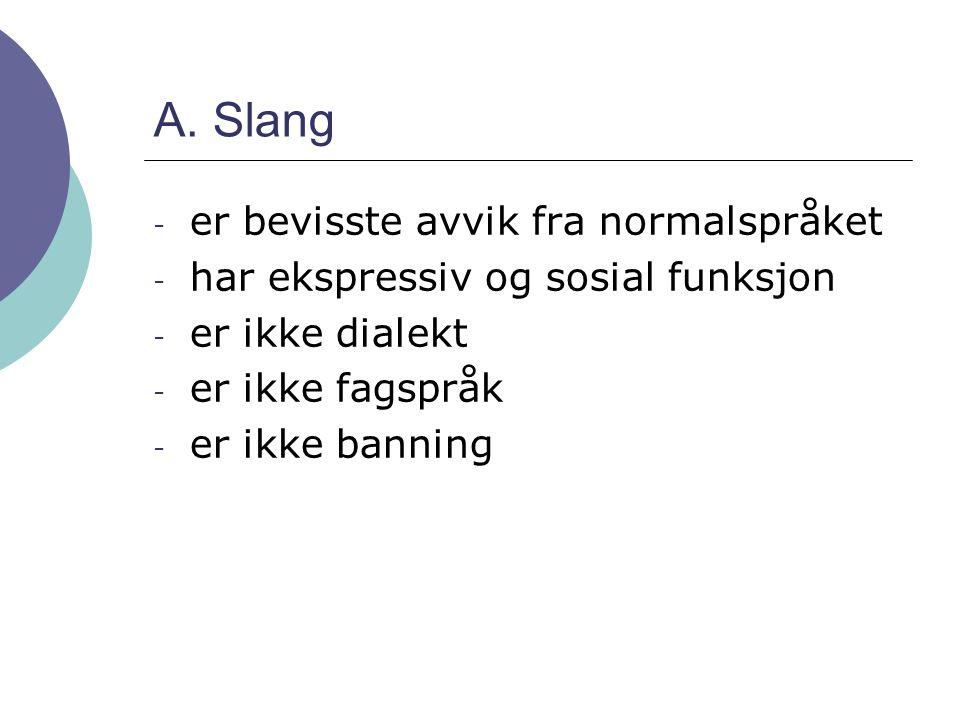 A. Slang - er bevisste avvik fra normalspråket - har ekspressiv og sosial funksjon - er ikke dialekt - er ikke fagspråk - er ikke banning