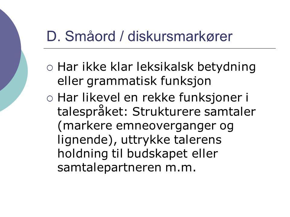 D. Småord / diskursmarkører  Har ikke klar leksikalsk betydning eller grammatisk funksjon  Har likevel en rekke funksjoner i talespråket: Strukturer