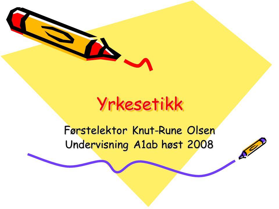 YrkesetikkYrkesetikk Førstelektor Knut-Rune Olsen Undervisning A1ab høst 2008