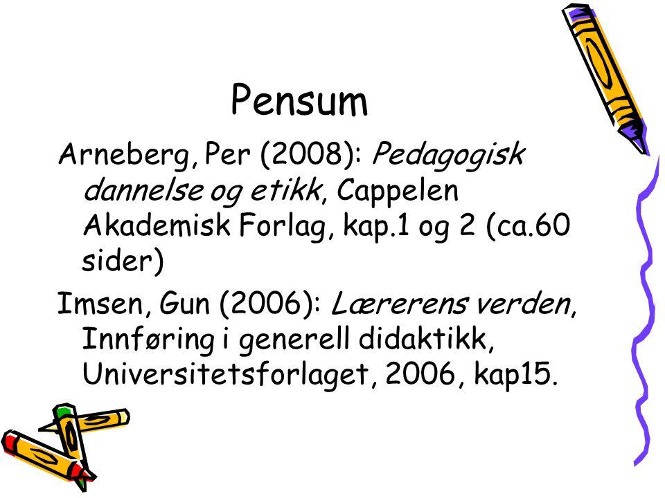 Pensum Arneberg, Per (2008): Pedagogisk dannelse og etikk, Cappelen Akademisk Forlag, kap.1 og 2 (ca.60 sider) Imsen, Gun (2006): Lærerens verden, Innføring i generell didaktikk, Universitetsforlaget, 2006, kap15.