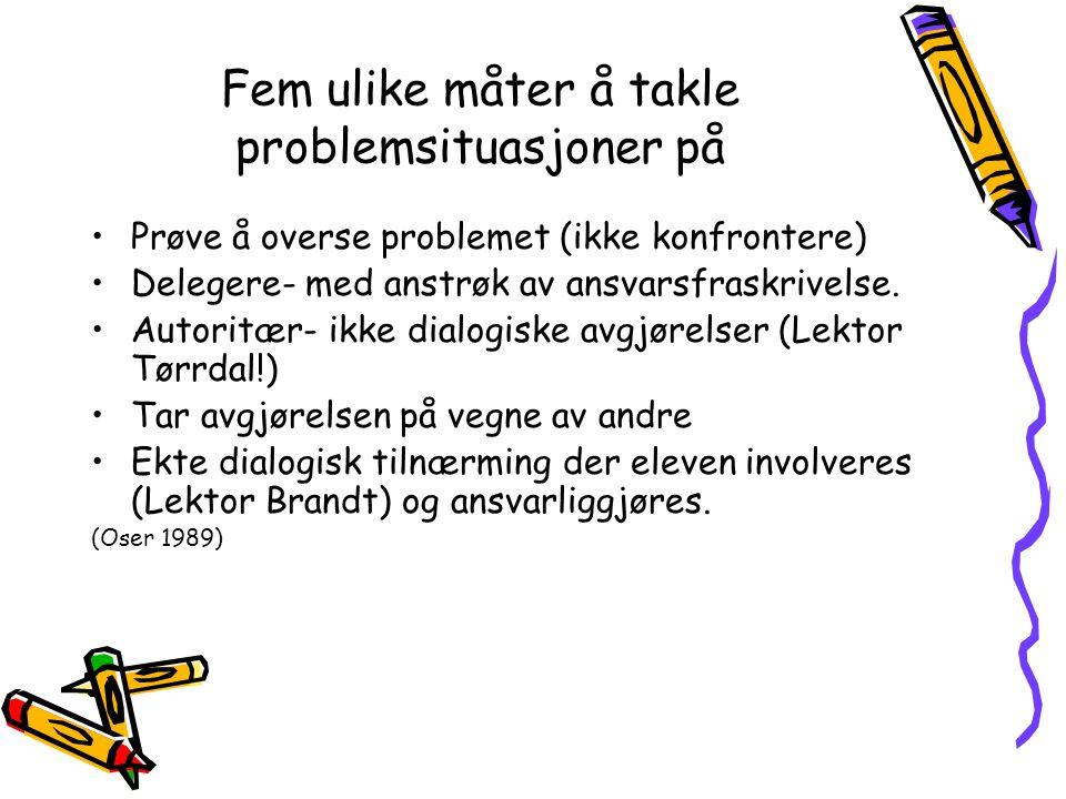Fem ulike måter å takle problemsituasjoner på Prøve å overse problemet (ikke konfrontere) Delegere- med anstrøk av ansvarsfraskrivelse. Autoritær- ikk