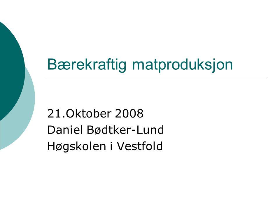 Bærekraftig matproduksjon 21.Oktober 2008 Daniel Bødtker-Lund Høgskolen i Vestfold